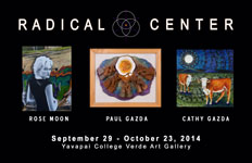 Radical Center Exhibit with Cathy Gazda, Rose Moon and Paul Gazda at Yavapai College Verde Art Gallery - September 29 – Oct. 23, 2014